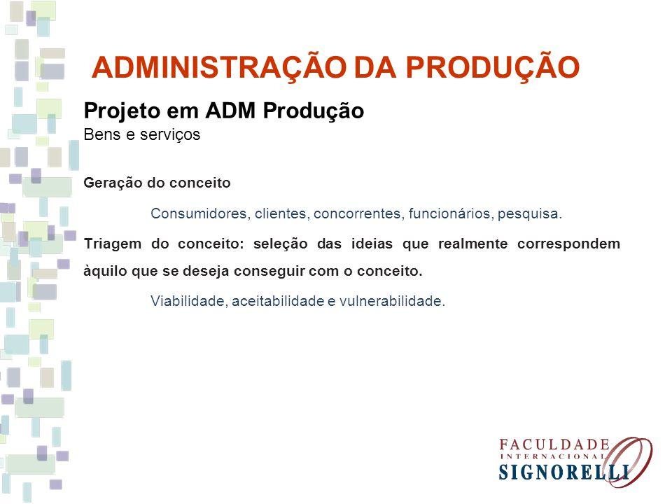 ADMINISTRAÇÃO DA PRODUÇÃO Projeto em ADM Produção Bens e serviços Geração do conceito Consumidores, clientes, concorrentes, funcionários, pesquisa. Tr