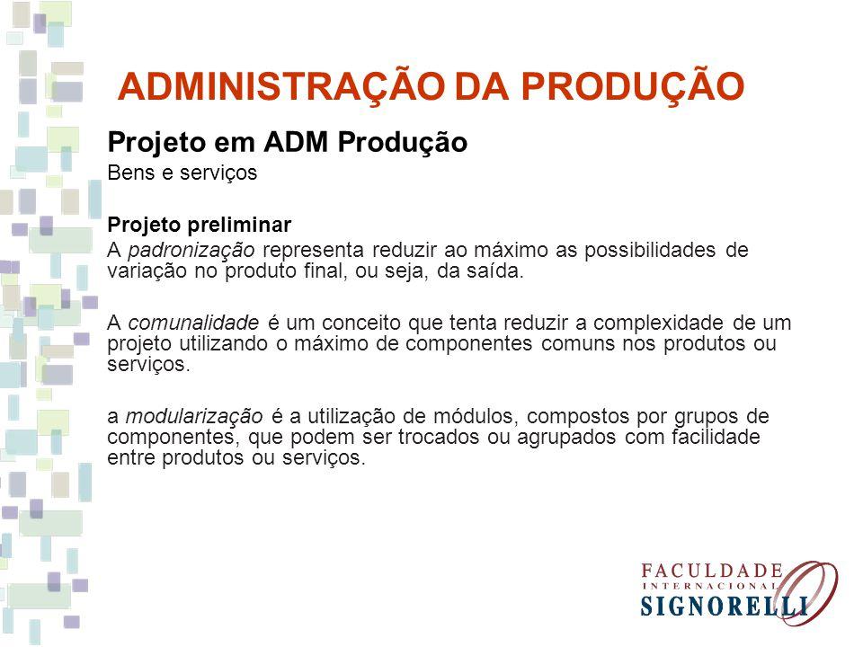 ADMINISTRAÇÃO DA PRODUÇÃO Projeto em ADM Produção Bens e serviços Projeto preliminar A padronização representa reduzir ao máximo as possibilidades de