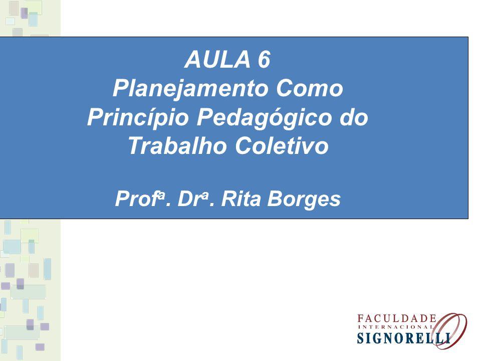 AULA 6 Planejamento Como Princípio Pedagógico do Trabalho Coletivo Prof a. Dr a. Rita Borges