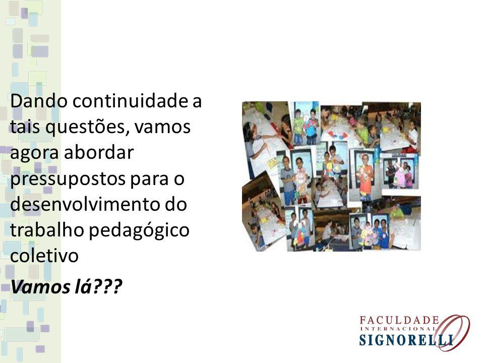 Dando continuidade a tais questões, vamos agora abordar pressupostos para o desenvolvimento do trabalho pedagógico coletivo Vamos lá???