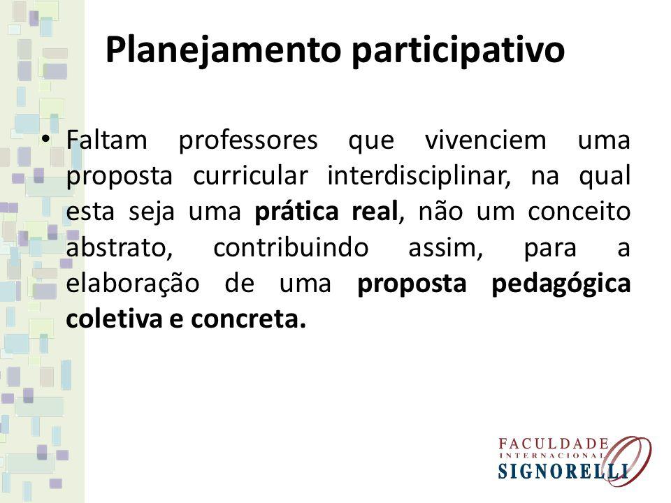 Planejamento participativo Faltam professores que vivenciem uma proposta curricular interdisciplinar, na qual esta seja uma prática real, não um conce