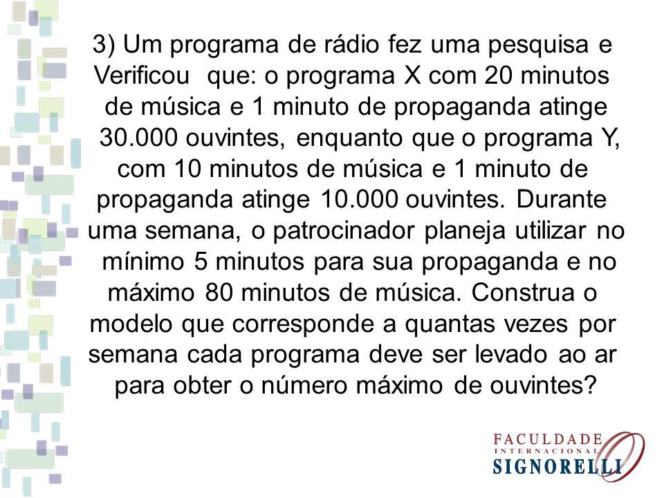 3) Um programa de rádio fez uma pesquisa e Verificou que: o programa X com 20 minutos de música e 1 minuto de propaganda atinge 30.000 ouvintes, enquanto que o programa Y, com 10 minutos de música e 1 minuto de propaganda atinge 10.000 ouvintes.