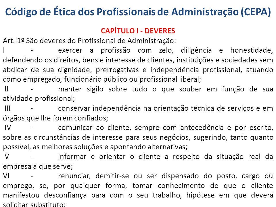 Código de Ética dos Profissionais de Administração (CEPA) CAPÍTULO I - DEVERES Art. 1º São deveres do Profissional de Administração: I-exercer a profi