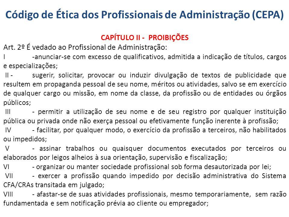 Código de Ética dos Profissionais de Administração (CEPA) CAPÍTULO II - PROIBIÇÕES Art. 2º É vedado ao Profissional de Administração: I-anunciar-se co