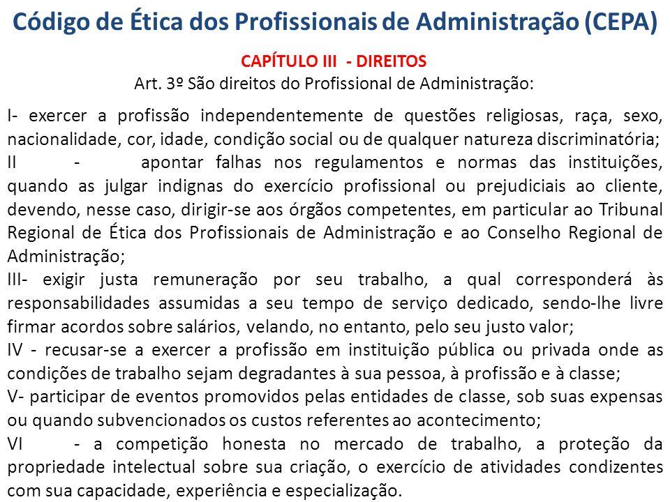 Código de Ética dos Profissionais de Administração (CEPA) CAPÍTULO III - DIREITOS Art. 3º São direitos do Profissional de Administração: I- exercer a