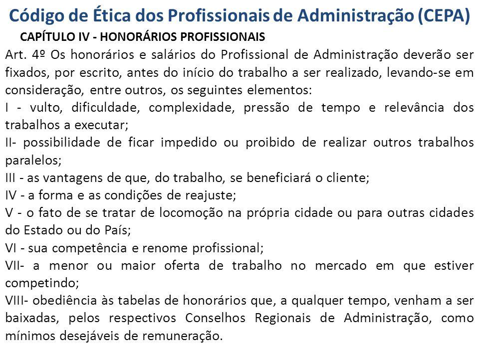 Código de Ética dos Profissionais de Administração (CEPA) CAPÍTULO IV - HONORÁRIOS PROFISSIONAIS Art. 4º Os honorários e salários do Profissional de A