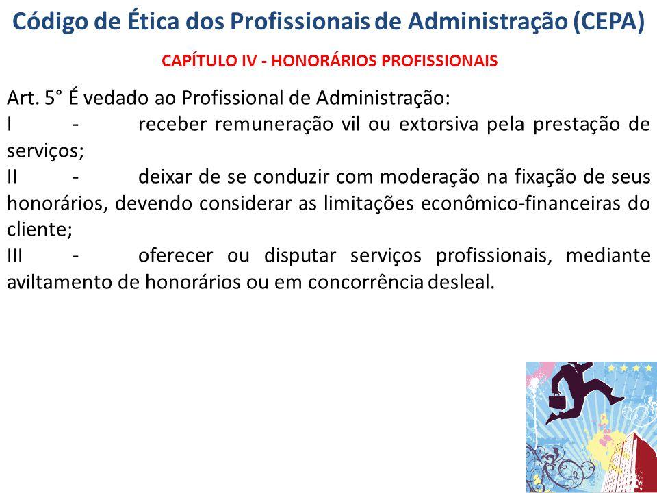 Código de Ética dos Profissionais de Administração (CEPA) CAPÍTULO IV - HONORÁRIOS PROFISSIONAIS Art. 5° É vedado ao Profissional de Administração: I-