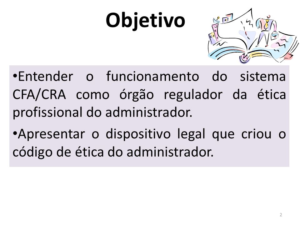 Objetivo Entender o funcionamento do sistema CFA/CRA como órgão regulador da ética profissional do administrador. Apresentar o dispositivo legal que c