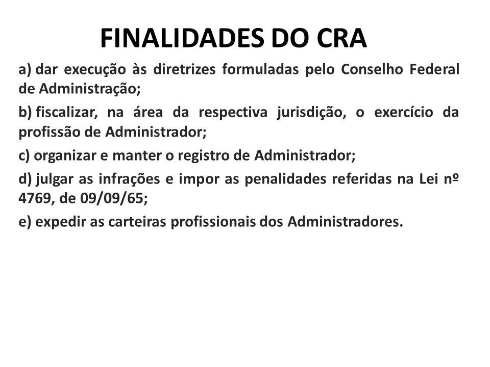 FINALIDADES DO CRA a) dar execução às diretrizes formuladas pelo Conselho Federal de Administração; b) fiscalizar, na área da respectiva jurisdição, o