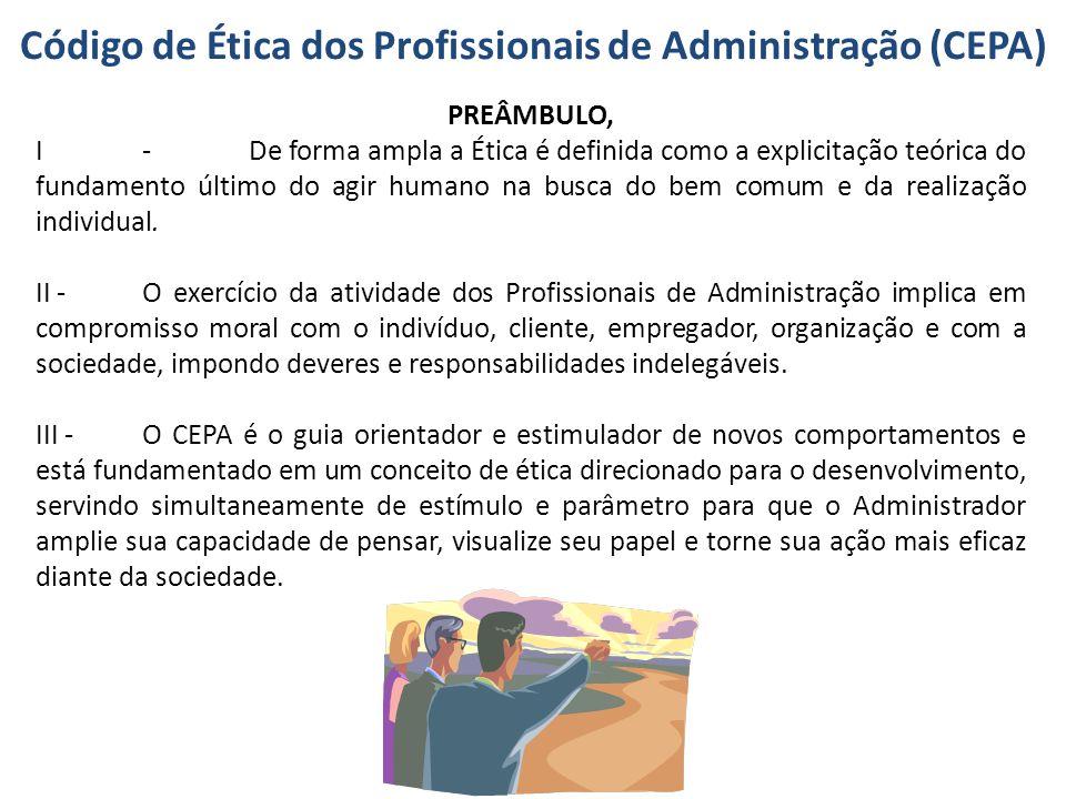 Código de Ética dos Profissionais de Administração (CEPA) PREÂMBULO, I-De forma ampla a Ética é definida como a explicitação teórica do fundamento últ