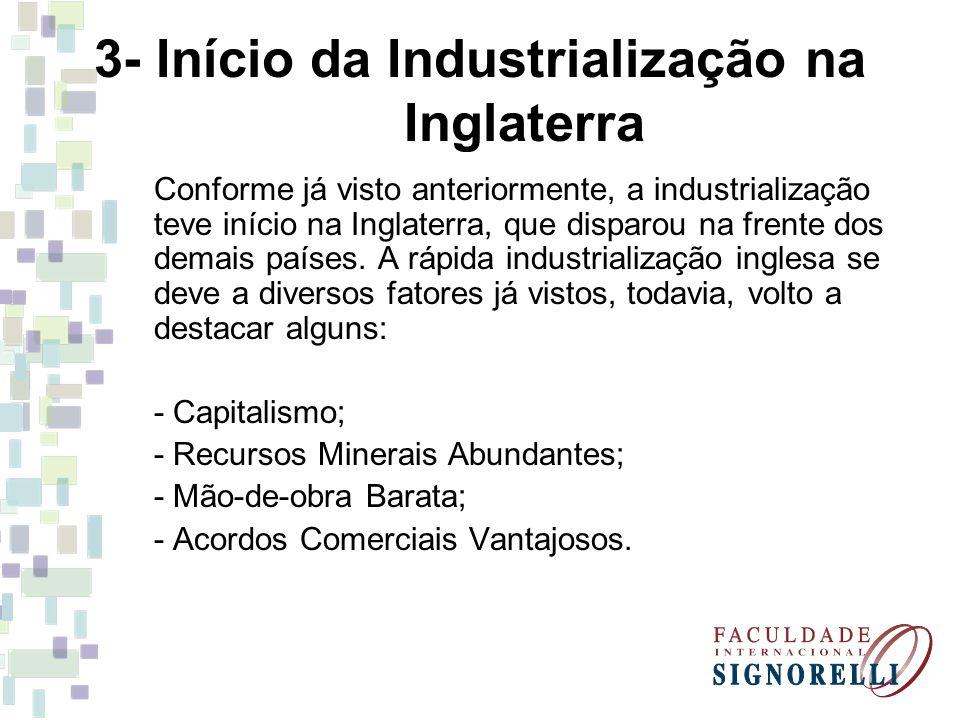 3- Início da Industrialização na Inglaterra Conforme já visto anteriormente, a industrialização teve início na Inglaterra, que disparou na frente dos