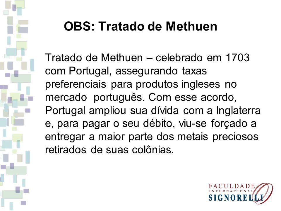 OBS: Tratado de Methuen Tratado de Methuen – celebrado em 1703 com Portugal, assegurando taxas preferenciais para produtos ingleses no mercado portugu