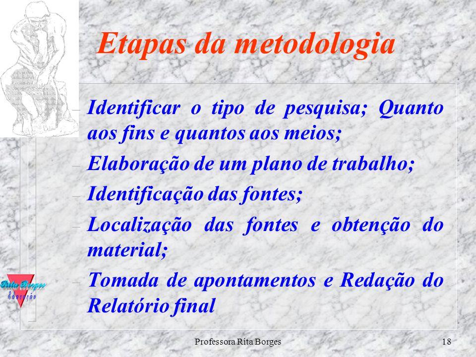 Professora Rita Borges17 Procedimentos ( Metodologia Para realizar a pesquisa que procedimentos adotar? Como fazer para realizar a investigação? Que p