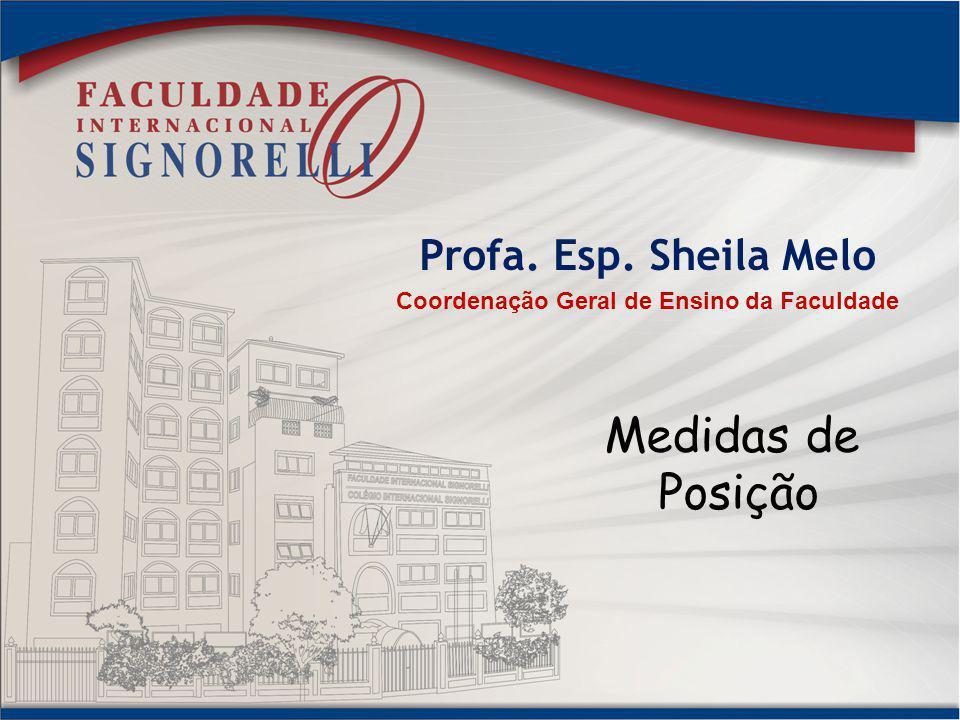 Profa. Esp. Sheila Melo Coordenação Geral de Ensino da Faculdade Medidas de Posição