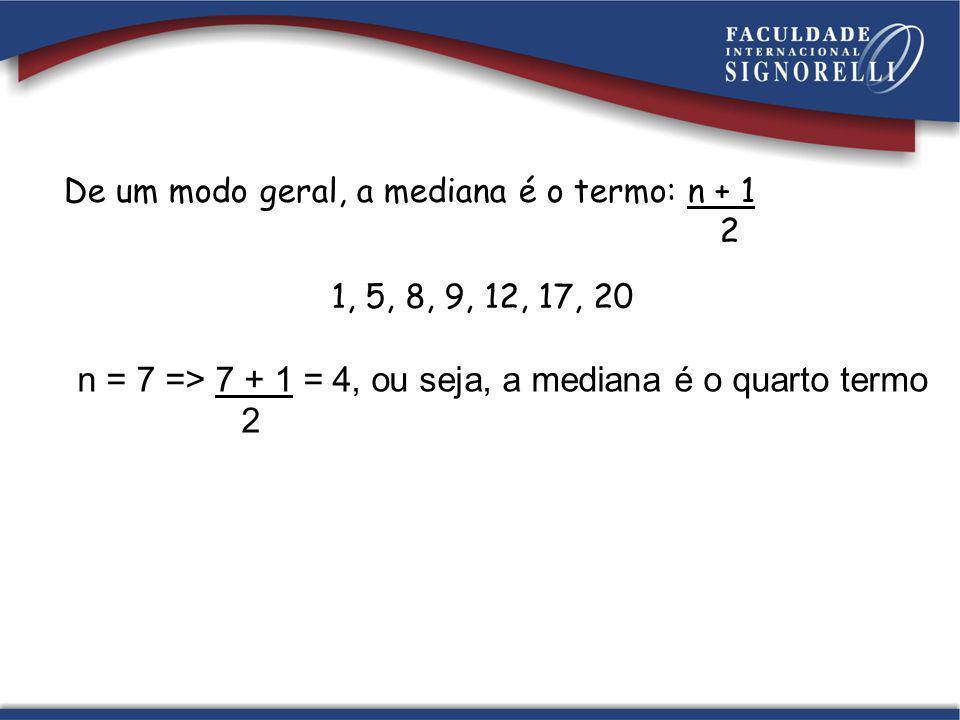 n = 7 => 7 + 1 = 4, ou seja, a mediana é o quarto termo 2 De um modo geral, a mediana é o termo: n + 1 2 1, 5, 8, 9, 12, 17, 20