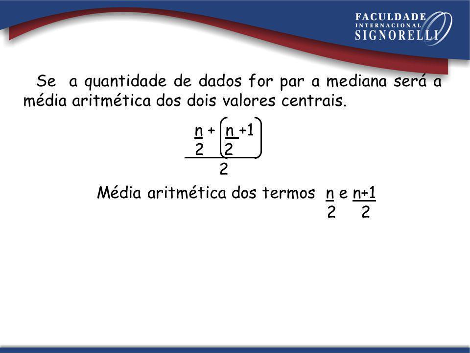 Se a quantidade de dados for par a mediana será a média aritmética dos dois valores centrais. Média aritmética dos termos n e n+1 2 2 n + n +1 2 2 2