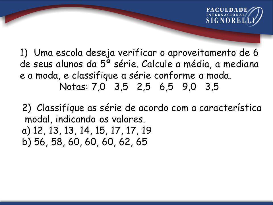 1) Uma escola deseja verificar o aproveitamento de 6 de seus alunos da 5ª série. Calcule a média, a mediana e a moda, e classifique a série conforme a