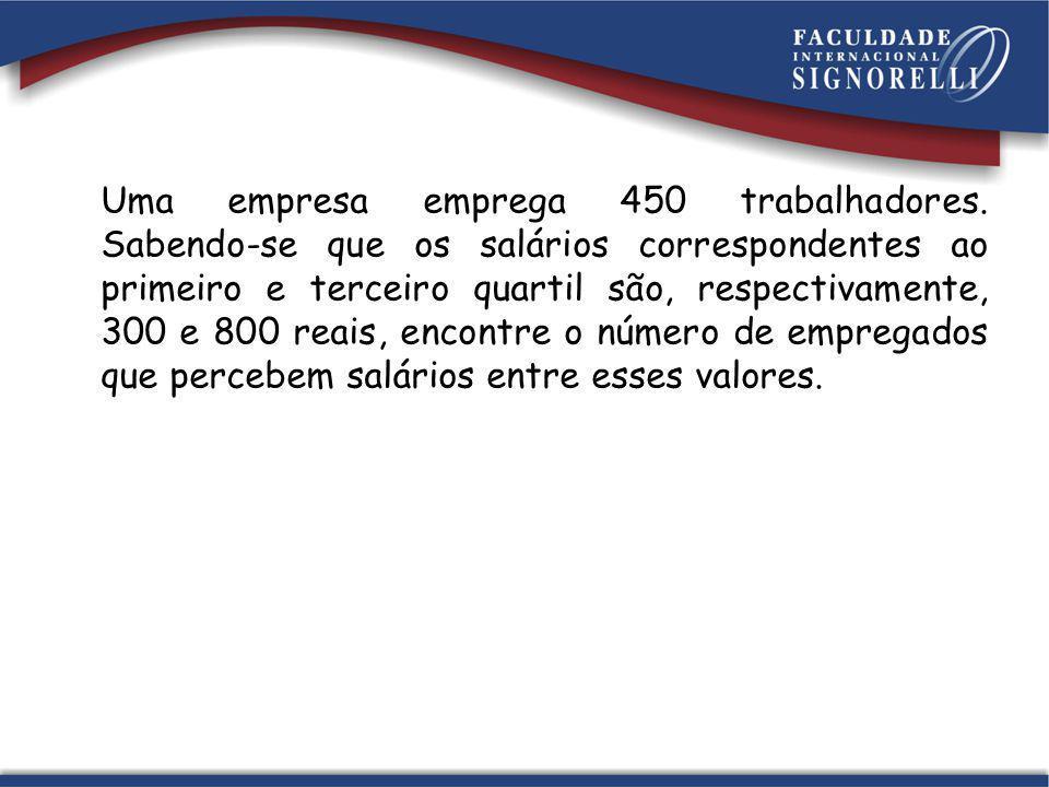 Uma empresa emprega 450 trabalhadores. Sabendo-se que os salários correspondentes ao primeiro e terceiro quartil são, respectivamente, 300 e 800 reais