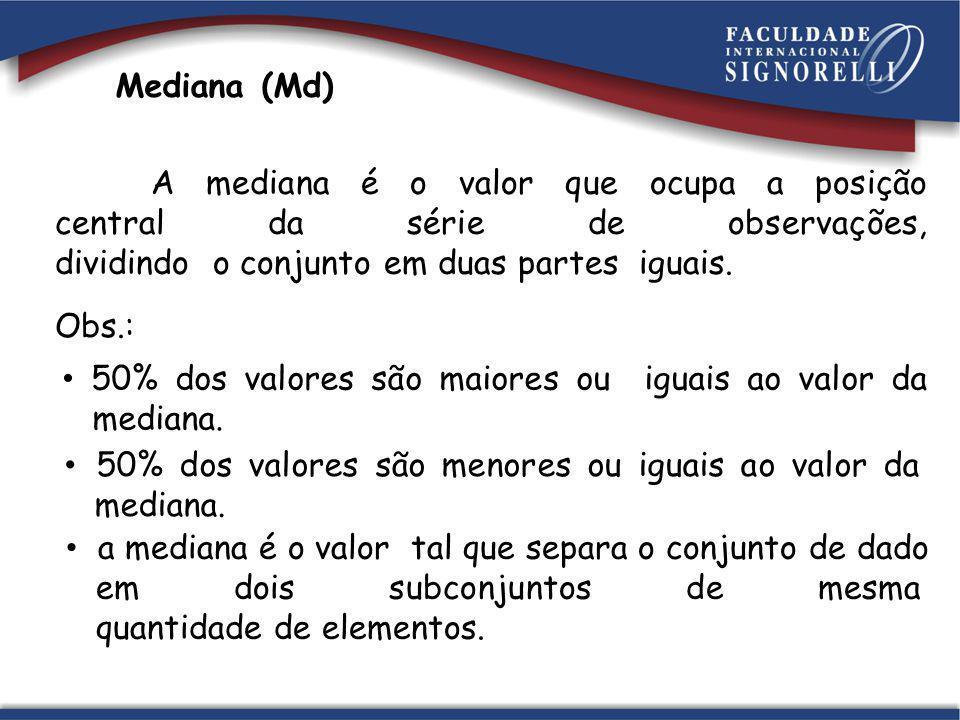 Mediana (Md) A mediana é o valor que ocupa a posição central da série de observações, dividindo o conjunto em duas partes iguais. Obs.: 50% dos valore