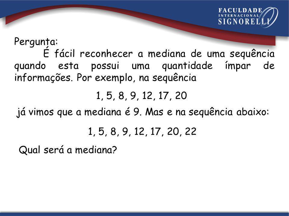 Pergunta: É fácil reconhecer a mediana de uma sequência quando esta possui uma quantidade ímpar de informações. Por exemplo, na sequência 1, 5, 8, 9,