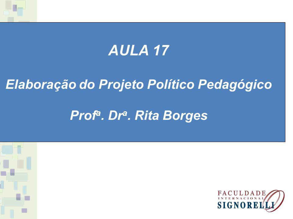 AULA 17 Elaboração do Projeto Político Pedagógico Prof a. Dr a. Rita Borges