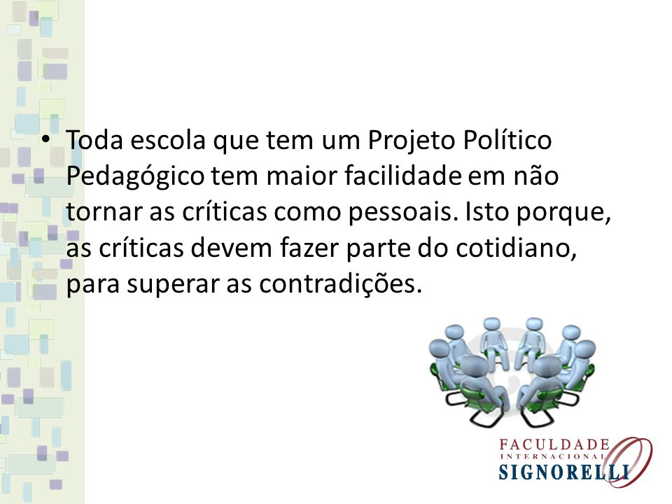 Toda escola que tem um Projeto Político Pedagógico tem maior facilidade em não tornar as críticas como pessoais. Isto porque, as críticas devem fazer