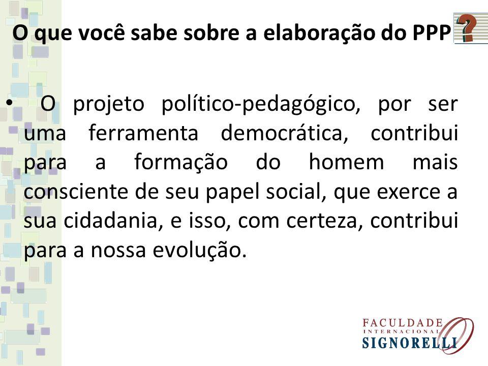 O que você sabe sobre a elaboração do PPP O projeto político-pedagógico, por ser uma ferramenta democrática, contribui para a formação do homem mais c