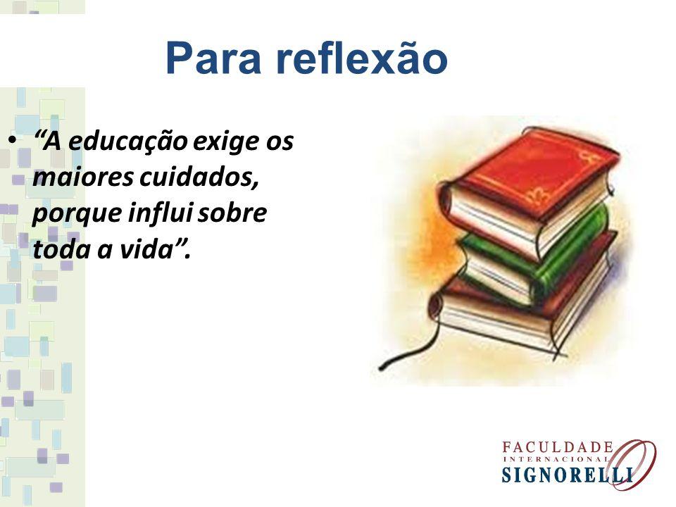 Para reflexão A educação exige os maiores cuidados, porque influi sobre toda a vida.