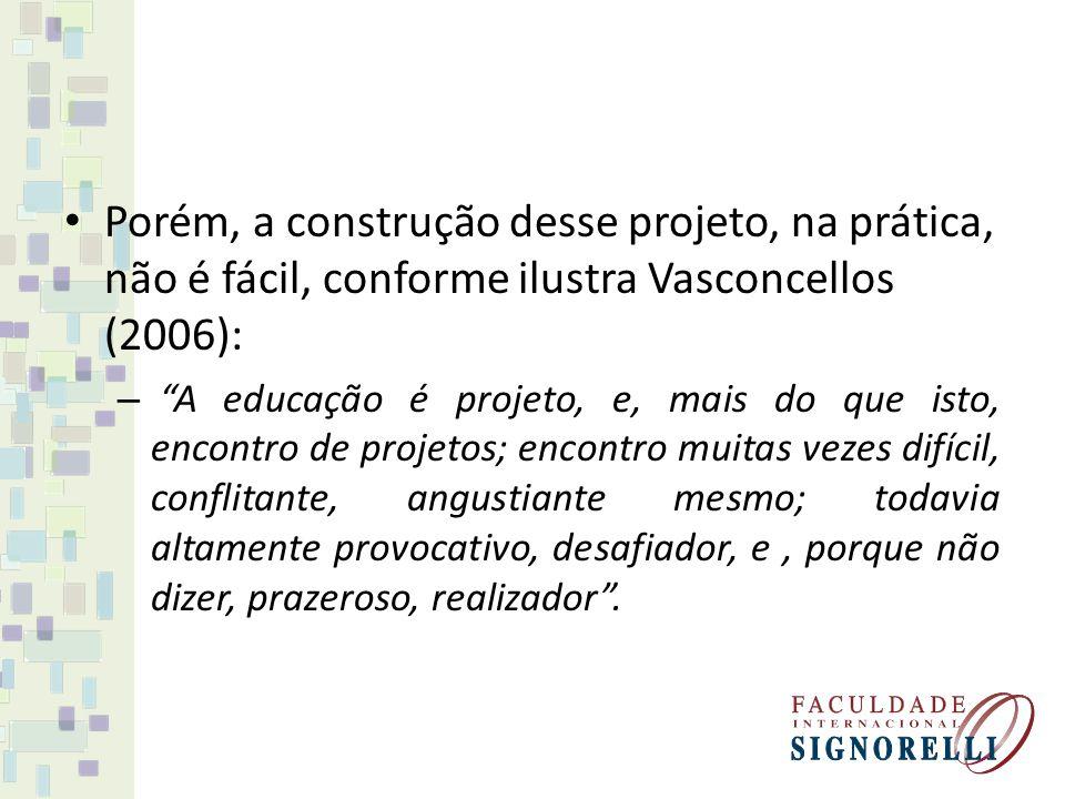 Porém, a construção desse projeto, na prática, não é fácil, conforme ilustra Vasconcellos (2006): – A educação é projeto, e, mais do que isto, encontr