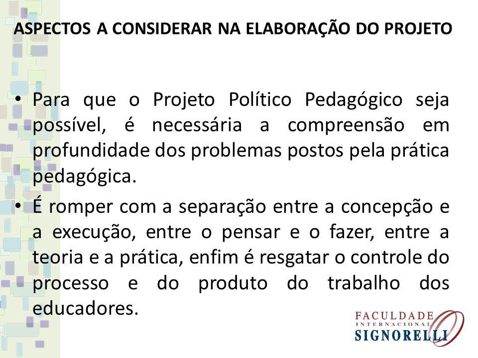 ASPECTOS A CONSIDERAR NA ELABORAÇÃO DO PROJETO Para que o Projeto Político Pedagógico seja possível, é necessária a compreensão em profundidade dos pr
