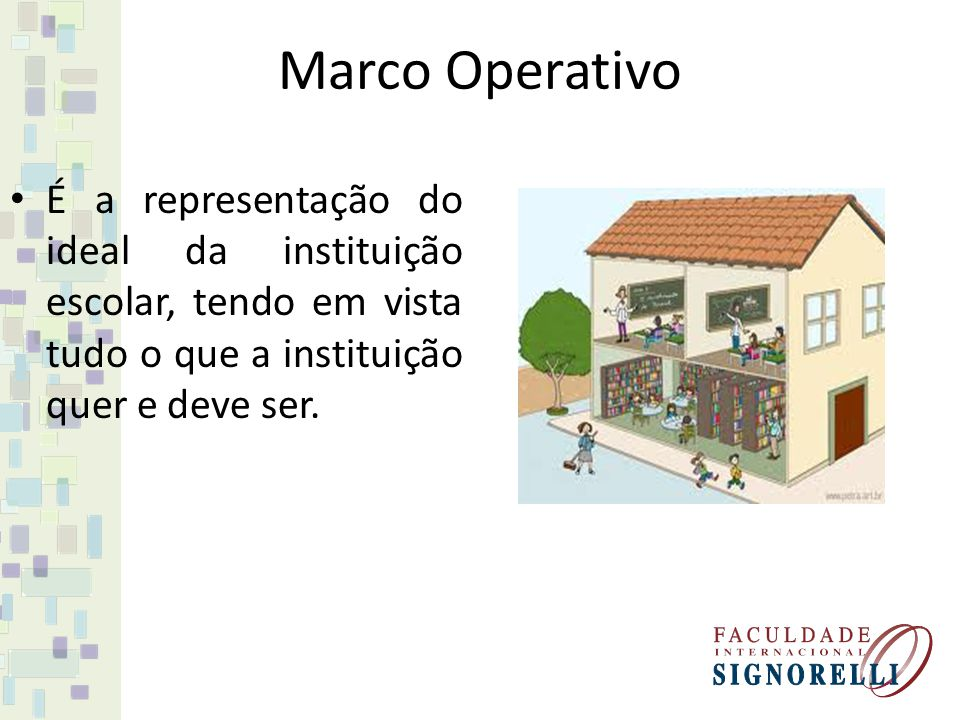 Marco Operativo É a representação do ideal da instituição escolar, tendo em vista tudo o que a instituição quer e deve ser.