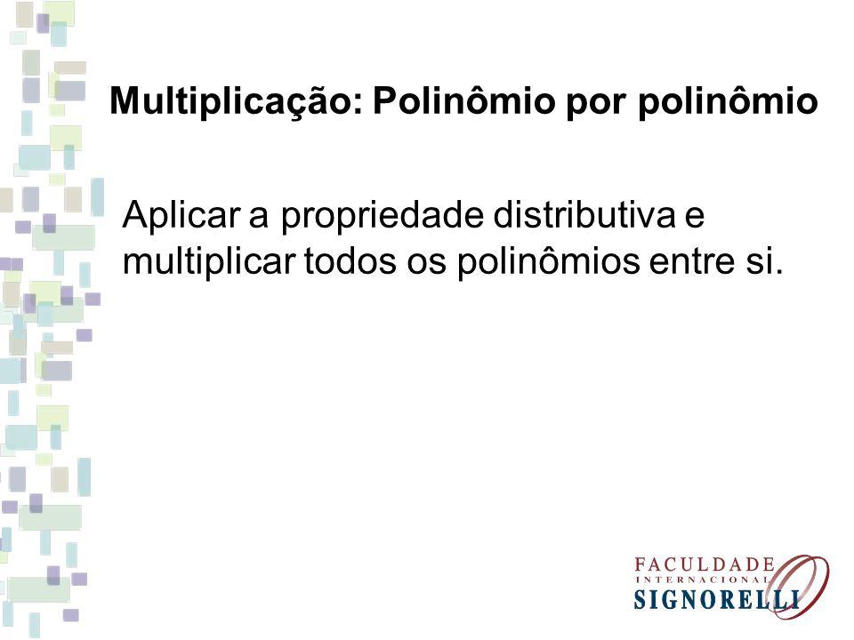 Aplicar a propriedade distributiva e multiplicar todos os polinômios entre si. Multiplicação: Polinômio por polinômio