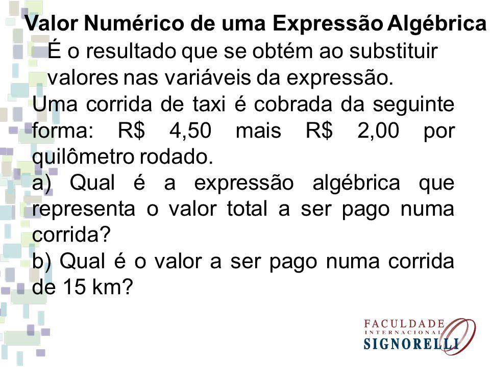 Valor Numérico de uma Expressão Algébrica É o resultado que se obtém ao substituir valores nas variáveis da expressão. Uma corrida de taxi é cobrada d