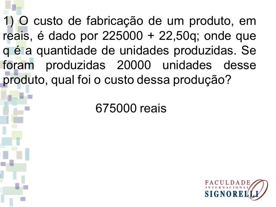 1) O custo de fabricação de um produto, em reais, é dado por 225000 + 22,50q; onde que q é a quantidade de unidades produzidas. Se foram produzidas 20