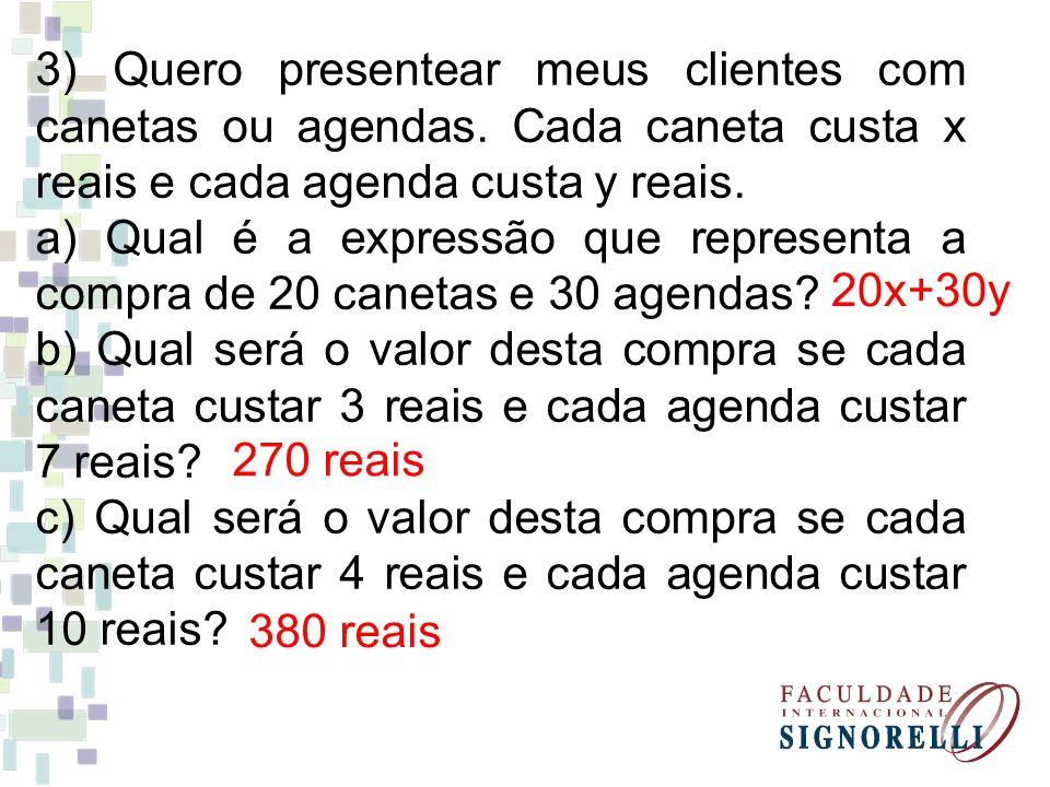 3) Quero presentear meus clientes com canetas ou agendas. Cada caneta custa x reais e cada agenda custa y reais. a) Qual é a expressão que representa