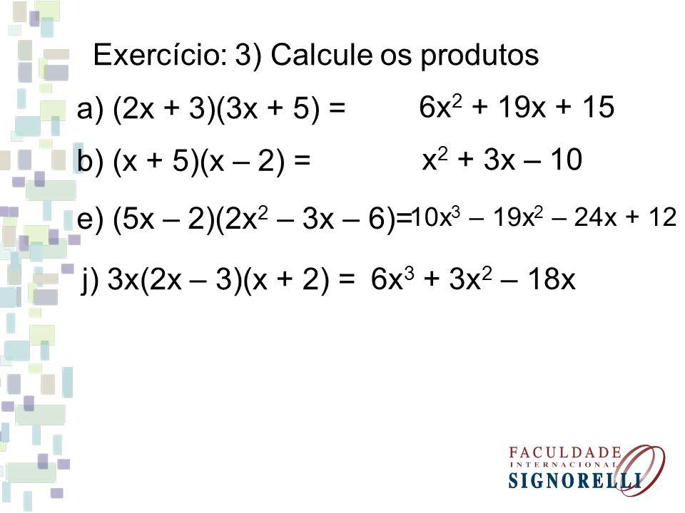 Exercício: 3) Calcule os produtos a) (2x + 3)(3x + 5) = b) (x + 5)(x – 2) = e) (5x – 2)(2x 2 – 3x – 6)= j) 3x(2x – 3)(x + 2) = x 2 + 3x – 10 6x 2 + 19