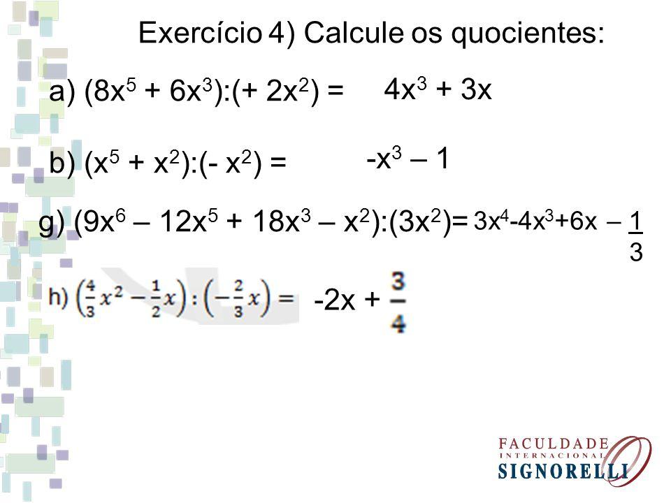 Exercício 4) Calcule os quocientes: a) (8x 5 + 6x 3 ):(+ 2x 2 ) = b) (x 5 + x 2 ):(- x 2 ) = g) (9x 6 – 12x 5 + 18x 3 – x 2 ):(3x 2 )= 3x 4 -4x 3 +6x