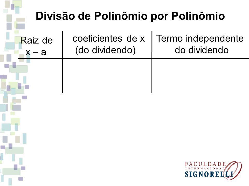 Divisão de Polinômio por Polinômio Raiz de x – a coeficientes de x (do dividendo) Termo independente do dividendo