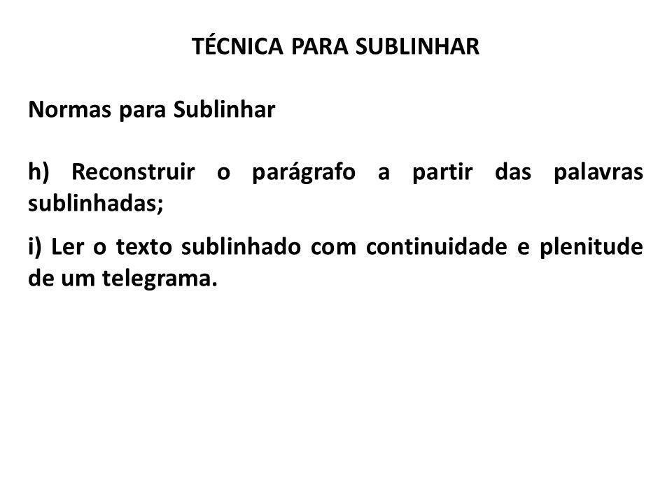 TÉCNICA PARA SUBLINHAR Normas para Sublinhar h) Reconstruir o parágrafo a partir das palavras sublinhadas; i) Ler o texto sublinhado com continuidade