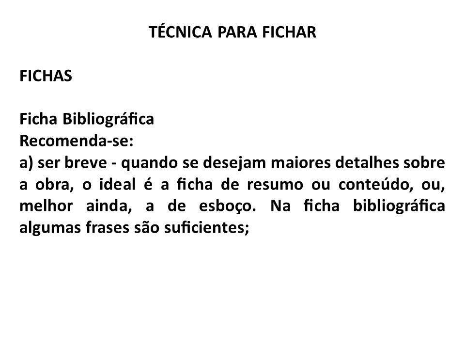 TÉCNICA PARA FICHAR FICHAS Ficha Bibliográca Recomenda-se: a) ser breve - quando se desejam maiores detalhes sobre a obra, o ideal é a cha de resumo o