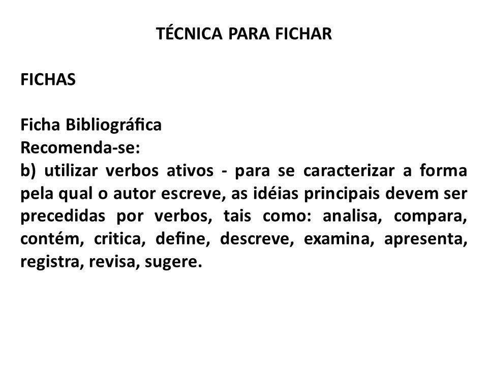 TÉCNICA PARA FICHAR FICHAS Ficha Bibliográca Recomenda-se: b) utilizar verbos ativos - para se caracterizar a forma pela qual o autor escreve, as idéi