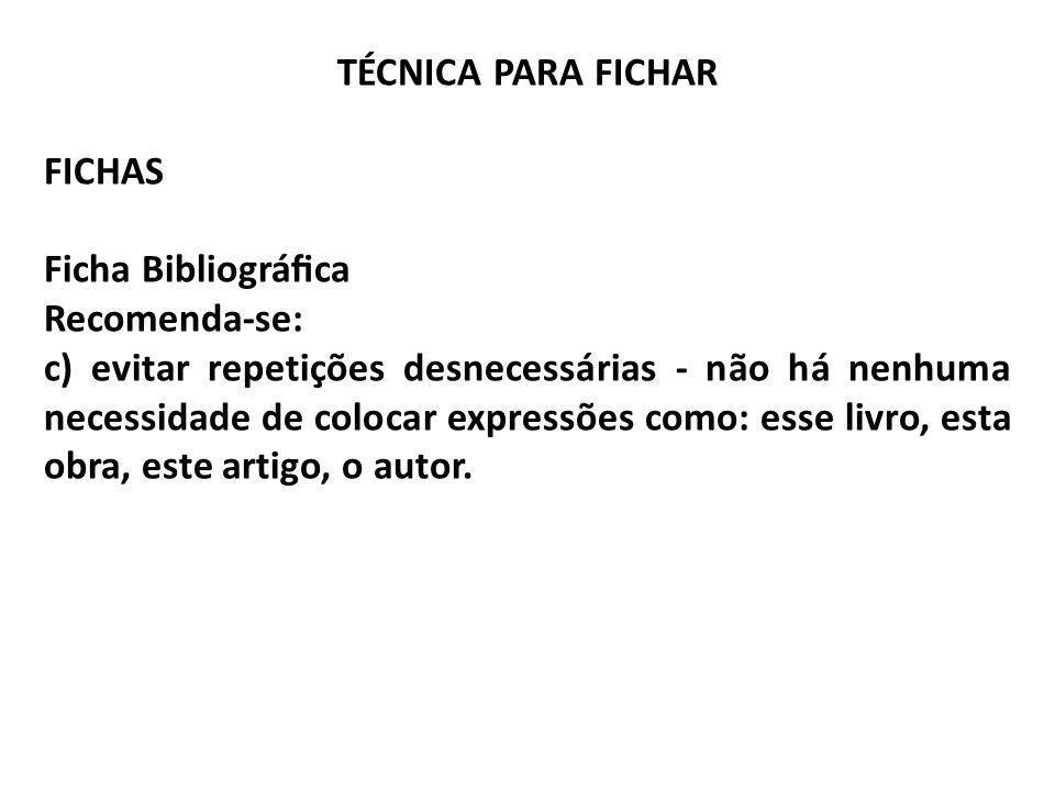 TÉCNICA PARA FICHAR FICHAS Ficha Bibliográca Recomenda-se: c) evitar repetições desnecessárias - não há nenhuma necessidade de colocar expressões como