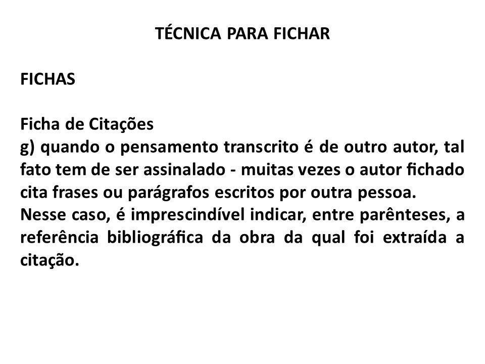 TÉCNICA PARA FICHAR FICHAS Ficha de Citações g) quando o pensamento transcrito é de outro autor, tal fato tem de ser assinalado - muitas vezes o autor