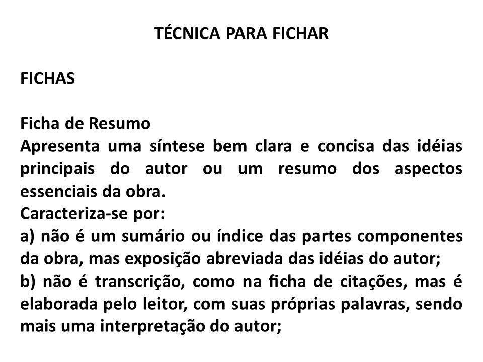 TÉCNICA PARA FICHAR FICHAS Ficha de Resumo Apresenta uma síntese bem clara e concisa das idéias principais do autor ou um resumo dos aspectos essencia