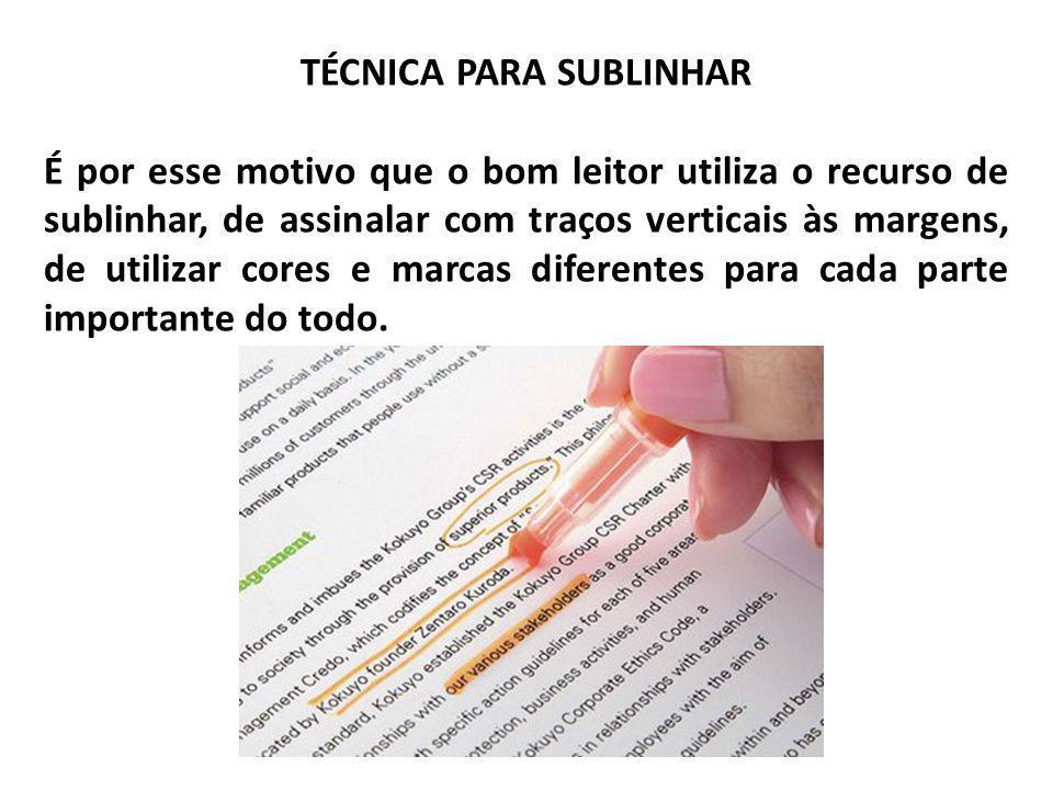TÉCNICA PARA SUBLINHAR Normas para Sublinhar a)Leitura integral do texto; b) Esclarecimento de dúvidas de vocabulário, termos técnicos e outras; c) Releitura do texto, para identicar as idéias principais; d)Não sublinhar após a primeira leitura; e) Ler e sublinhar, em cada parágrafo, as palavras que contêm a idéia-núcleo e os detalhes mais importantes.