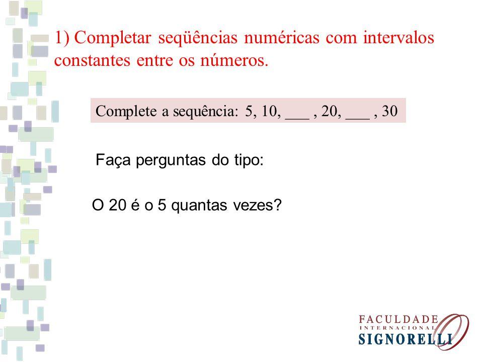 1) Completar seqüências numéricas com intervalos constantes entre os números. Complete a sequência: 5, 10, ___, 20, ___, 30 Faça perguntas do tipo: O