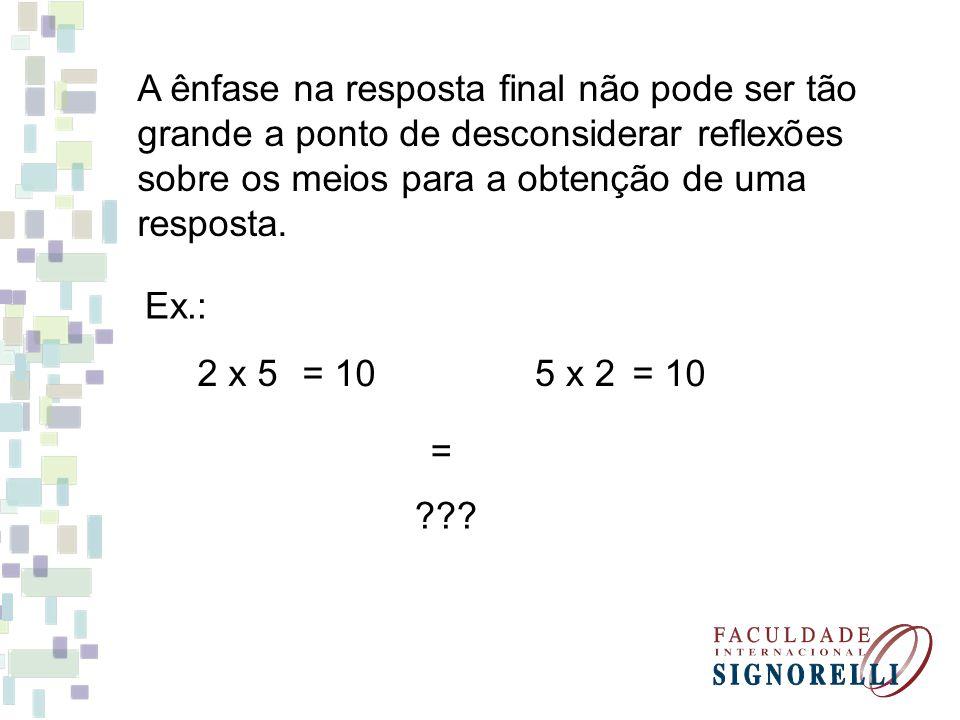 A ênfase na resposta final não pode ser tão grande a ponto de desconsiderar reflexões sobre os meios para a obtenção de uma resposta. Ex.: 2 x 5 = 10