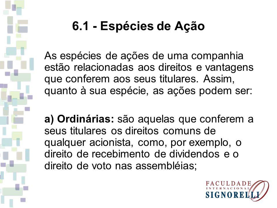 6.1 - Espécies de Ação As espécies de ações de uma companhia estão relacionadas aos direitos e vantagens que conferem aos seus titulares. Assim, quant