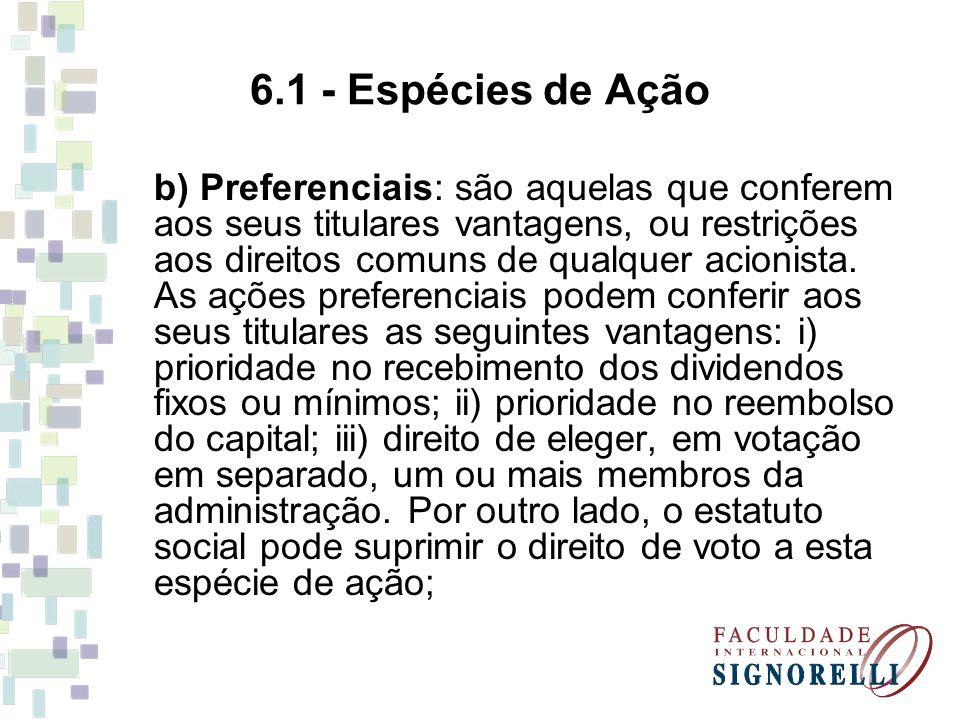 6.1 - Espécies de Ação b) Preferenciais: são aquelas que conferem aos seus titulares vantagens, ou restrições aos direitos comuns de qualquer acionist