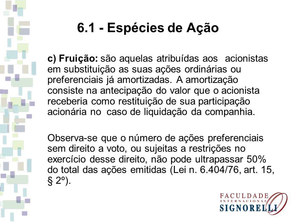 6.1 - Espécies de Ação c) Fruição: são aquelas atribuídas aos acionistas em substituição as suas ações ordinárias ou preferenciais já amortizadas. A a